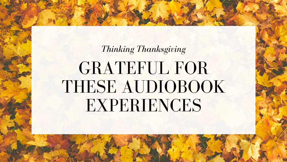 Thinking Thanksgiving: Grateful For These Audiobook Experiences