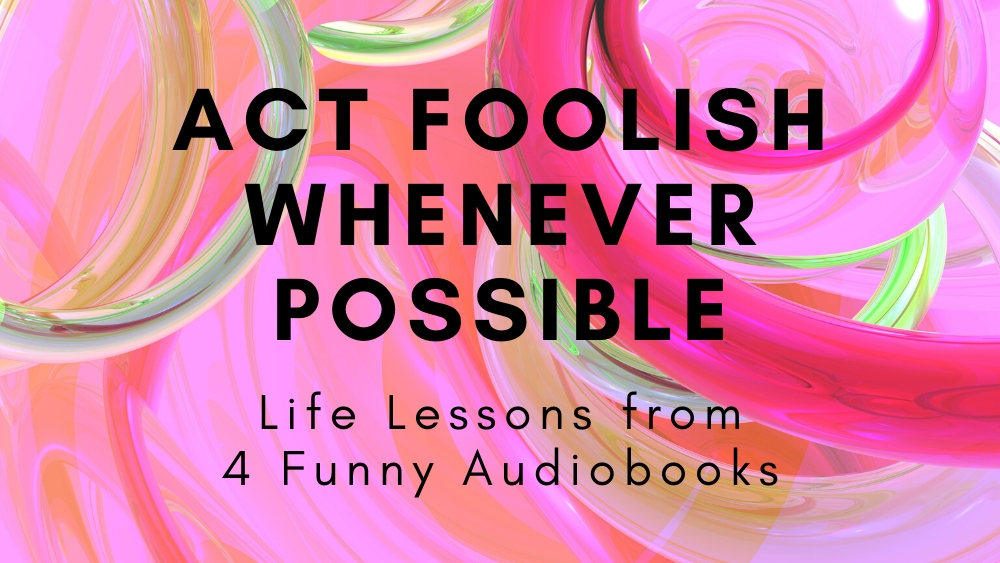 Act Foolish Whenever Possible