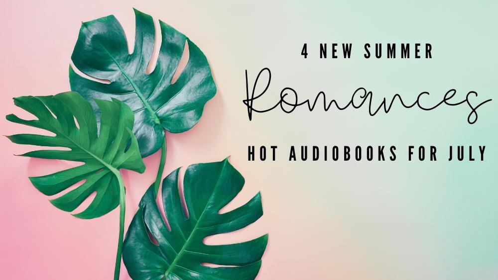 4 New Summer Romances - Hot Audiobooks for July