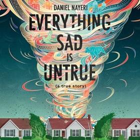 EVERYTHING SAD IS UNTRUE (A True Story) by Daniel Nayeri, read by Daniel Nayeri