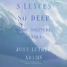SILENCES SO DEEP by John Luther Adams, read by Jim Meskimen