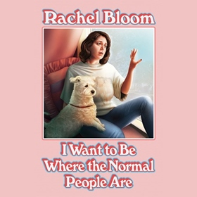 I WANT TO BE WHERE THE NORMAL PEOPLE ARE by Rachel Bloom, read by Rachel Bloom