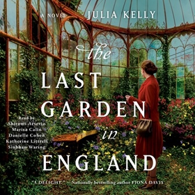 THE LAST GARDEN IN ENGLAND by Julia Kelly, read by Shiromi Arserio, Marisa Calin, Danielle Cohen, Katherine Littrell, Siobhan Waring