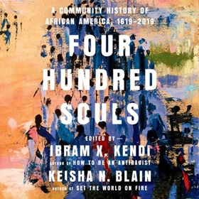 FOUR HUNDRED SOULS by Ibram X. Kendi, Keisha N. Blain [Eds.], read by JD Jackson, Kevin R. Free, January LaVoy, Robin Miles, Dion Graham, Angela Y. Davis, Nikole Hannah-Jones, and a Full Cast