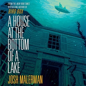 A HOUSE AT THE BOTTOM OF A LAKE by Josh Malerman, read by Taylor Meskimen, Ozzie Rodriguez