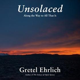 UNSOLACED by Gretel Ehrlich, read by Gretel Ehrlich