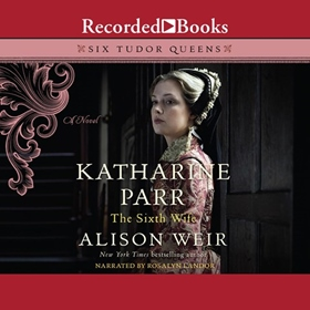 KATHARINE PARR, THE SIXTH WIFE by Alison Weir, read by Rosalyn Landor