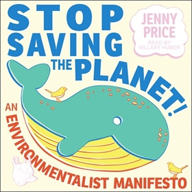 STOP SAVING THE PLANET! by Jenny Price, read by Hillary Huber