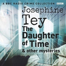 JOSEPHINE TEY: THE DAUGHTER OF TIME & OTHER MYSTERIES by Josephine Tey, read by a Full Cast